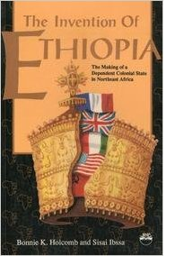 Invention of Ethiopia, The Making of Dependent Colonial State in Northeast Africa By Bonnie Holcomb and sisay Ibsa